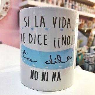"""Taza """"Si la vida te dice no... Tu dile no ni na"""""""